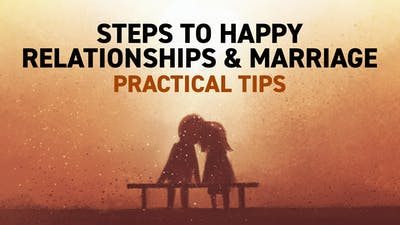 Steps To Happy Relationships & Marriage - Practical Tips